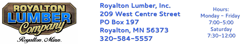 Royalton Lumber Inc.&nbsp;&nbsp;&nbsp;&nbsp;&nbsp;&nbsp;&nbsp;&nbsp;&nbsp;&nbsp;&nbsp;&nbsp;&nbsp;&nbsp;&nbsp;&nbsp;&nbsp;&nbsp;&nbsp;&nbsp; Store Hours:<br />209 West Centre Street&nbsp;&nbsp;&nbsp;&nbsp;&nbsp;&nbsp;&nbsp;&nbsp;&nbsp;&nbsp;&nbsp;&nbsp;&a